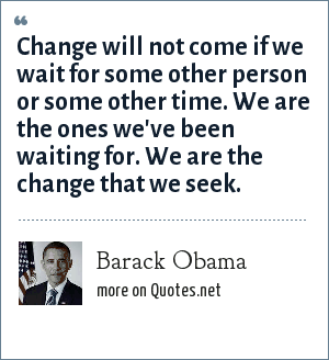 Barack Obama: Change will not come if we wait for some other person or some other time. We are the ones we've been waiting for. We are the change that we seek.