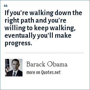 Barack Obama: If you're walking down the right path and you're willing to keep walking, eventually you'll make progress.