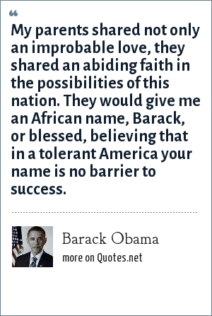 Barack Obama: My parents shared not only an improbable love, they shared an abiding faith in the possibilities of this nation. They would give me an African name, Barack, or blessed, believing that in a tolerant America your name is no barrier to success.