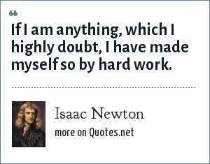 Isaac Newton: If I am anything, which I highly doubt, I have made myself so by hard work.
