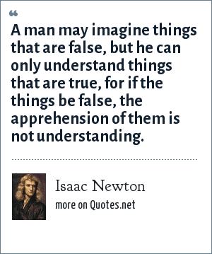 Isaac Newton: A man may imagine things that are false, but he can only understand things that are true, for if the things be false, the apprehension of them is not understanding.