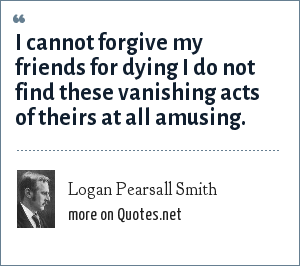 Logan Pearsall Smith: I cannot forgive my friends for dying I do not find these vanishing acts of theirs at all amusing.
