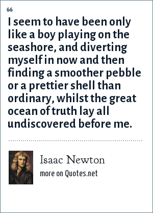 Isaac Newton: I seem to have been only like a boy playing on the seashore, and diverting myself in now and then finding a smoother pebble or a prettier shell than ordinary, whilst the great ocean of truth lay all undiscovered before me.