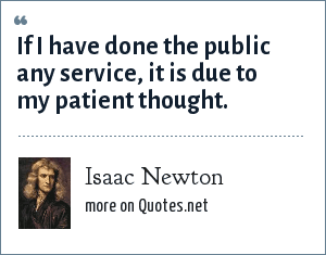 Isaac Newton: If I have done the public any service, it is due to my patient thought.