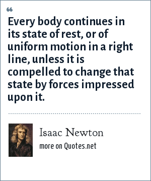 Isaac Newton: Every body continues in its state of rest, or of uniform motion in a right line, unless it is compelled to change that state by forces impressed upon it.