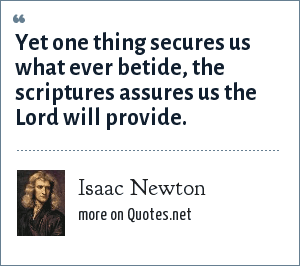 Isaac Newton: Yet one thing secures us what ever betide, the scriptures assures us the Lord will provide.