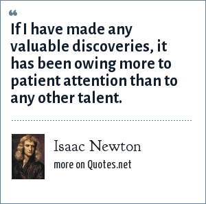 Isaac Newton: If I have made any valuable discoveries, it has been owing more to patient attention than to any other talent.