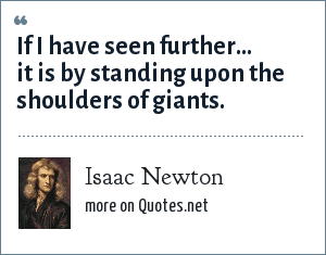 Isaac Newton: If I have seen further... it is by standing upon the shoulders of giants.