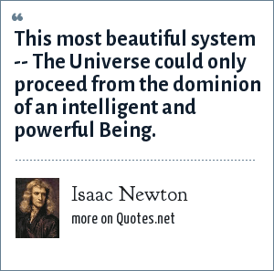 Isaac Newton: This most beautiful system -- The Universe could only proceed from the dominion of an intelligent and powerful Being.