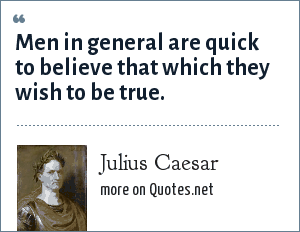 Julius Caesar: Men in general are quick to believe that which they wish to be true.