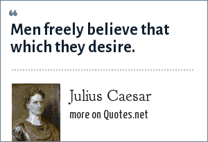 Julius Caesar: Men freely believe that which they desire.