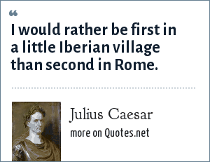 Julius Caesar: I would rather be first in a little Iberian village than second in Rome.
