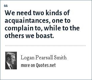 Logan Pearsall Smith: We need two kinds of acquaintances, one to complain to, while to the others we boast.