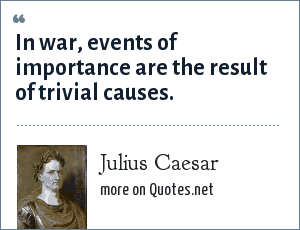 Julius Caesar: In war, events of importance are the result of trivial causes.