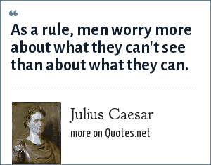 Julius Caesar: As a rule, men worry more about what they can't see than about what they can.