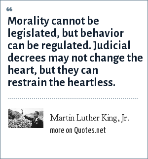 Martin Luther King, Jr.: Morality cannot be legislated, but behavior can be regulated. Judicial decrees may not change the heart, but they can restrain the heartless.