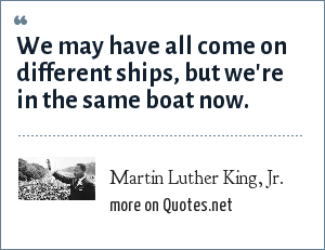 Martin Luther King, Jr.: We may have all come on different ships, but we're in the same boat now.