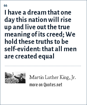 Martin Luther King, Jr.: I have a dream that one day this nation will rise up and live out the true meaning of its creed; We hold these truths to be self-evident: that all men are created equal