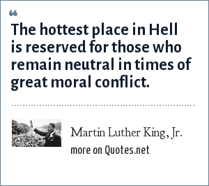 Martin Luther King, Jr.: The hottest place in Hell is reserved for those who remain neutral in times of great moral conflict.
