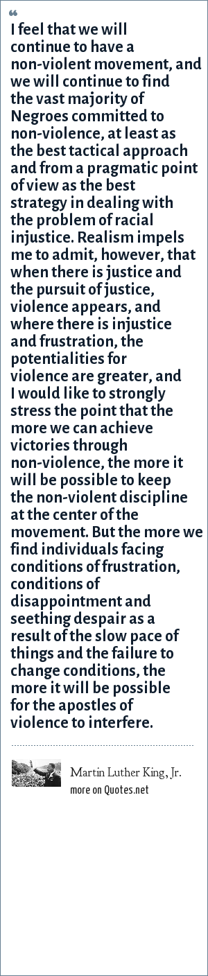 Martin Luther King, Jr.: I feel that we will continue to have a non-violent movement, and we will continue to find the vast majority of Negroes committed to non-violence, at least as the best tactical approach and from a pragmatic point of view as the best strategy in dealing with the problem of racial injustice. Realism impels me to admit, however, that when there is justice and the pursuit of justice, violence appears, and where there is injustice and frustration, the potentialities for violence are greater, and I would like to strongly stress the point that the more we can achieve victories through non-violence, the more it will be possible to keep the non-violent discipline at the center of the movement. But the more we find individuals facing conditions of frustration, conditions of disappointment and seething despair as a result of the slow pace of things and the failure to change conditions, the more it will be possible for the apostles of violence to interfere.