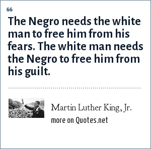 Martin Luther King, Jr.: The Negro needs the white man to free him from his fears. The white man needs the Negro to free him from his guilt.