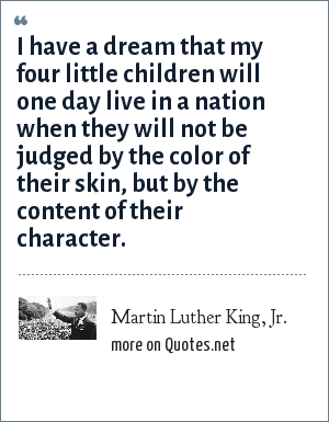 Martin Luther King, Jr.: I have a dream that my four little children will one day live in a nation when they will not be judged by the color of their skin, but by the content of their character.