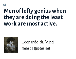 Leonardo da Vinci: Men of lofty genius when they are doing the least work are most active.