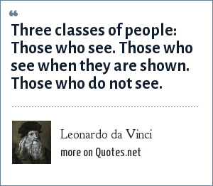 Leonardo da Vinci: -- Three classes of people: Those who see. Those who see when they are shown. Those who do not see.