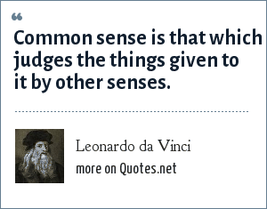 Leonardo da Vinci: Common Sense is that which judges the things given to it by other senses.