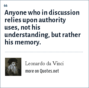 Leonardo da Vinci: Anyone who in discussion relies upon authority uses, not his understanding, but rather his memory.