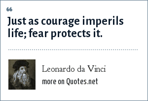 Leonardo da Vinci: Just as courage imperils life; fear protects it.
