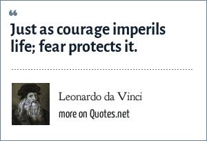 Leonardo da Vinci: Just as courage imperils life; fear protects it.