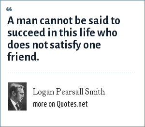 Logan Pearsall Smith: A man cannot be said to succeed in this life who does not satisfy one friend.
