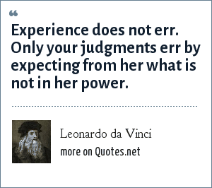 Leonardo da Vinci: Experience does not err. Only your judgments err by expecting from her what is not in her power.
