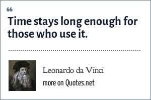 Leonardo da Vinci: Time stays long enough for those who use it.