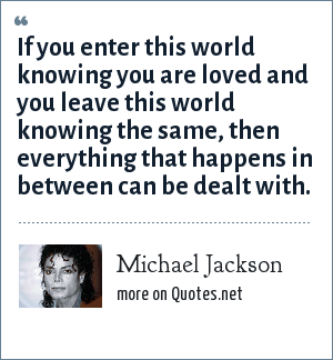 Michael Jackson: If you enter this world knowing you are loved and you leave this world knowing the same, then everything that happens in between can be dealt with.