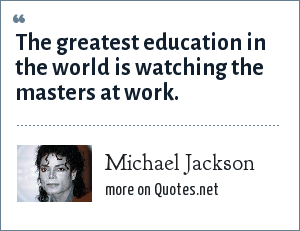 Michael Jackson: The greatest education in the world is watching the masters at work.