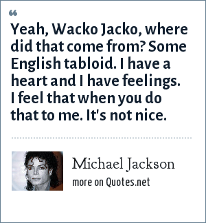 Michael Jackson: Yeah, Wacko Jacko, where did that come from? Some English tabloid. I have a heart and I have feelings. I feel that when you do that to me. It's not nice.