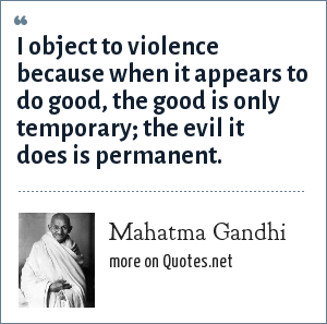 Mahatma Gandhi: I object to violence because when it appears to do good, the good is only temporary; the evil it does is permanent.