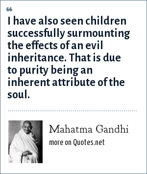 Mahatma Gandhi: I have also seen children successfully surmounting the effects of an evil inheritance. That is due to purity being an inherent attribute of the soul.