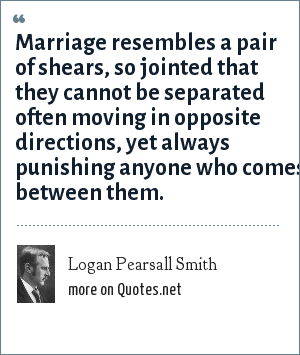 Logan Pearsall Smith: Marriage resembles a pair of shears, so jointed that they cannot be separated often moving in opposite directions, yet always punishing anyone who comes between them.