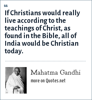 Mahatma Gandhi: If Christians would really live according to the teachings of Christ, as found in the Bible, all of India would be Christian today.