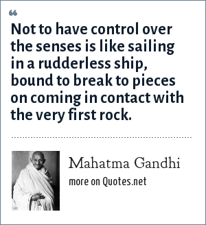 Mahatma Gandhi: Not to have control over the senses is like sailing in a rudderless ship, bound to break to pieces on coming in contact with the very first rock.