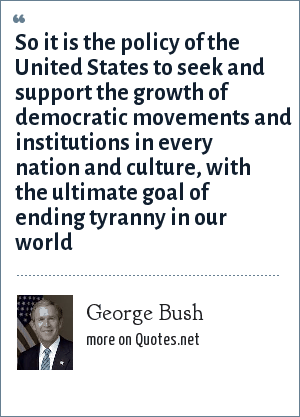 George Bush: So it is the policy of the United States to seek and support the growth of democratic movements and institutions in every nation and culture, with the ultimate goal of ending tyranny in our world