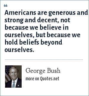 George Bush: Americans are generous and strong and decent, not because we believe in ourselves, but because we hold beliefs beyond ourselves.