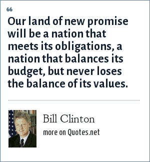 Bill Clinton: Our land of new promise will be a nation that meets its obligations, a nation that balances its budget, but never loses the balance of its values.