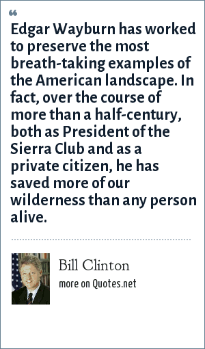 Bill Clinton: Edgar Wayburn has worked to preserve the most breath-taking examples of the American landscape. In fact, over the course of more than a half-century, both as President of the Sierra Club and as a private citizen, he has saved more of our wilderness than any person alive.