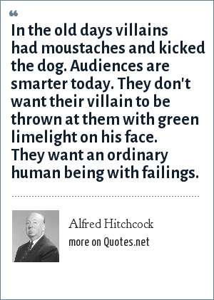 Alfred Hitchcock: In the old days villains had moustaches and kicked the dog. Audiences are smarter today. They don't want their villain to be thrown at them with green limelight on his face. They want an ordinary human being with failings.