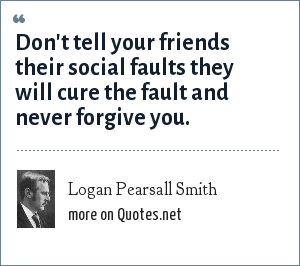 Logan Pearsall Smith: Don't tell your friends their social faults they will cure the fault and never forgive you.