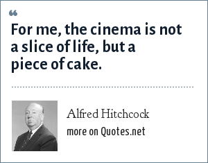Alfred Hitchcock: For me, the cinema is not a slice of life, but a piece of cake.
